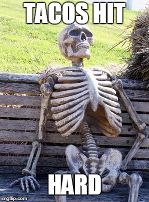 Waiting Skeleton Meme | TACOS HIT HARD | image tagged in memes,waiting skeleton | made w/ Imgflip meme maker