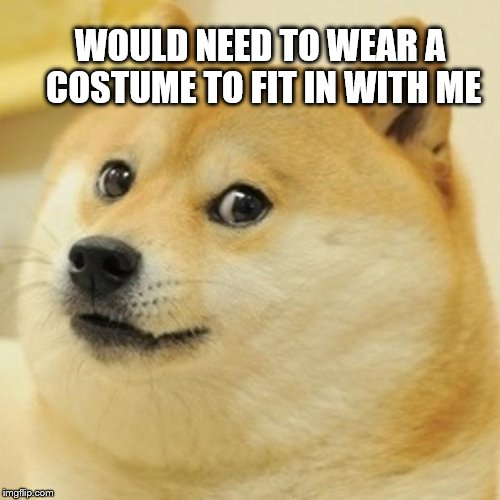 Doge Meme | WOULD NEED TO WEAR A COSTUME TO FIT IN WITH ME | image tagged in memes,doge | made w/ Imgflip meme maker