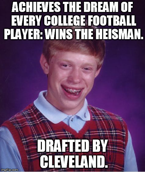 Bad Luck Brian | ACHIEVES THE DREAM OF EVERY COLLEGE FOOTBALL PLAYER: WINS THE HEISMAN. DRAFTED BY CLEVELAND. | image tagged in memes,bad luck brian,baker mayfield,cleveland,browns,nfl | made w/ Imgflip meme maker