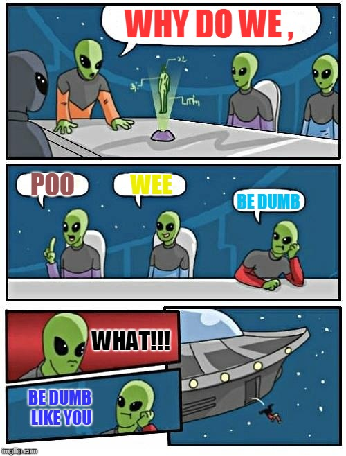 Alien Meeting Suggestion Meme | WHY DO WE , POO WEE BE DUMB WHAT!!! BE DUMB LIKE YOU | image tagged in memes,alien meeting suggestion | made w/ Imgflip meme maker