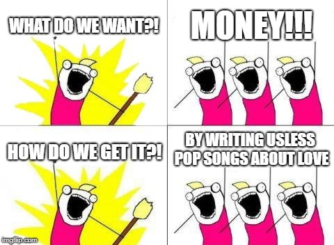 #getridofpop | WHAT DO WE WANT?! MONEY!!! HOW DO WE GET IT?! BY WRITING USLESS POP SONGS ABOUT LOVE | image tagged in memes,what do we want,end pop memes,funny memes 2018,shark memes,music memes | made w/ Imgflip meme maker