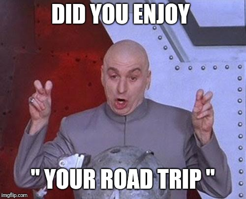 "Dr Evil Laser Meme | DID YOU ENJOY "" YOUR ROAD TRIP "" 