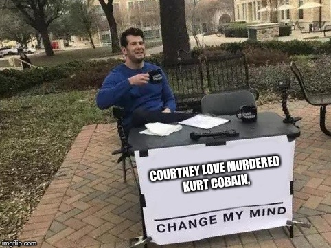 Change My Mind | COURTNEY LOVE MURDERED KURT COBAIN, | image tagged in change my mind | made w/ Imgflip meme maker