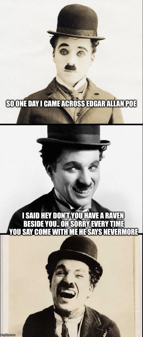 Edgar Allan Poe jokes | SO ONE DAY I CAME ACROSS EDGAR ALLAN POE I SAID HEY DON'T YOU HAVE A RAVEN BESIDE YOU.. OH SORRY EVERY TIME YOU SAY COME WITH ME HE SAYS NEV | image tagged in chaplin bad pun,edgar allan poe,charlie chaplin,memes | made w/ Imgflip meme maker