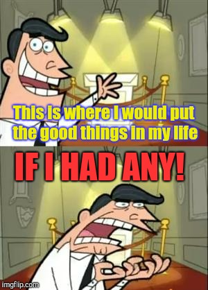 This is where | This is where I would put the good things in my life IF I HAD ANY! | image tagged in this is where i'd put my trophy if i had one,depression | made w/ Imgflip meme maker