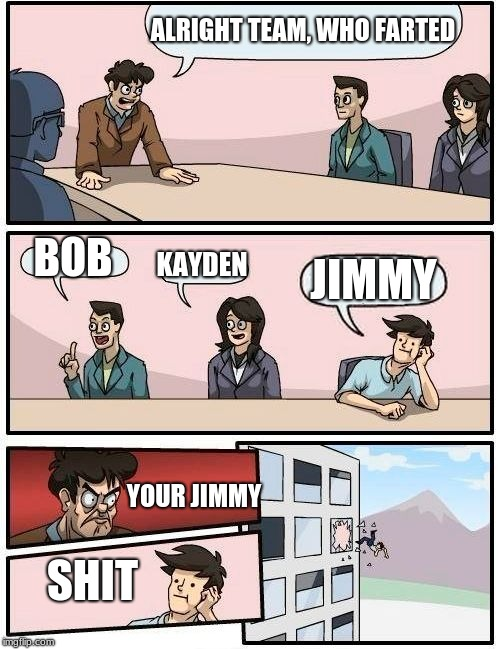 Boardroom Meeting Suggestion | ALRIGHT TEAM, WHO FARTED BOB KAYDEN JIMMY YOUR JIMMY SHIT | image tagged in memes,boardroom meeting suggestion | made w/ Imgflip meme maker