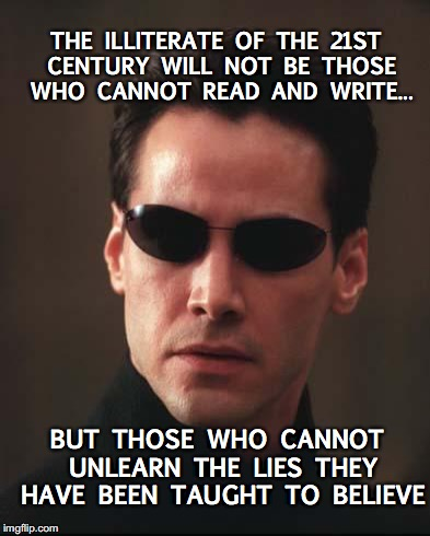 What if I told you... | BUT THOSE WHO CANNOT UNLEARN THE LIES THEY HAVE BEEN TAUGHT TO BELIEVE THE ILLITERATE OF THE 21ST CENTURY WILL NOT BE THOSE WHO CANNOT READ  | image tagged in neo matrix keanu reeves,21st century | made w/ Imgflip meme maker
