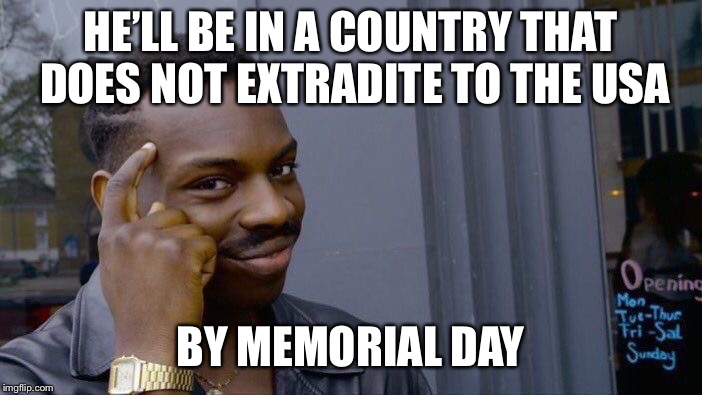 Roll Safe Think About It Meme | HE'LL BE IN A COUNTRY THAT DOES NOT EXTRADITE TO THE USA BY MEMORIAL DAY | image tagged in memes,roll safe think about it | made w/ Imgflip meme maker