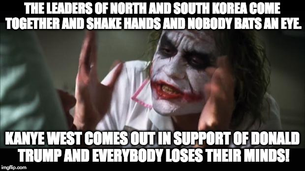 And everybody loses their minds | THE LEADERS OF NORTH AND SOUTH KOREA COME TOGETHER AND SHAKE HANDS AND NOBODY BATS AN EYE. KANYE WEST COMES OUT IN SUPPORT OF DONALD TRUMP A | image tagged in memes,and everybody loses their minds | made w/ Imgflip meme maker