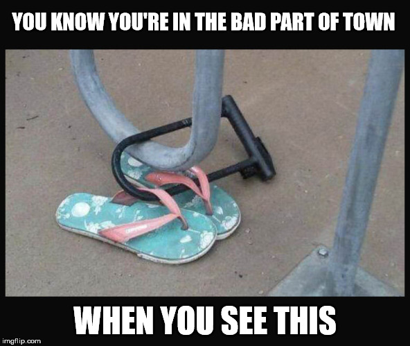 I mean, I can understand wanting to run barefoot through the park, but... | YOU KNOW YOU'RE IN THE BAD PART OF TOWN WHEN YOU SEE THIS | image tagged in flip flops,bike lock,bad part of town | made w/ Imgflip meme maker