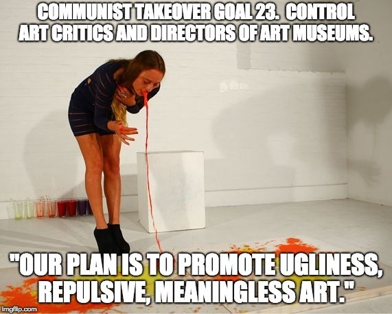 "COMMUNIST TAKEOVER GOAL 23. CONTROL ART CRITICS AND DIRECTORS OF ART MUSEUMS. ""OUR PLAN IS TO PROMOTE UGLINESS, REPULSIVE, MEANINGLESS ART. 