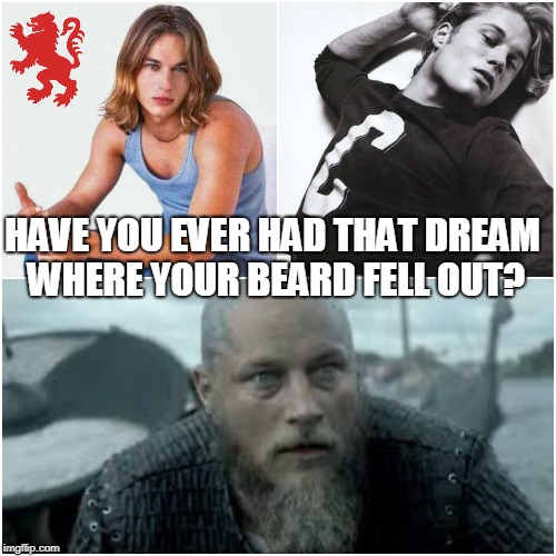 Ragnar's Beard | HAVE YOU EVER HAD THAT DREAM WHERE YOUR BEARD FELL OUT? | image tagged in vikings,viking,travis fimmel,beard,beaards,dreams | made w/ Imgflip meme maker