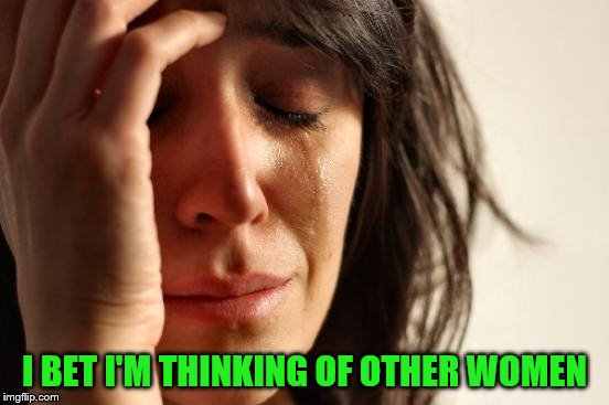 First World Problems Meme | I BET I'M THINKING OF OTHER WOMEN | image tagged in memes,first world problems | made w/ Imgflip meme maker