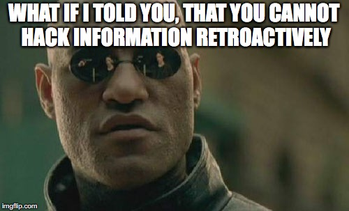 Matrix Morpheus Meme | WHAT IF I TOLD YOU, THAT YOU CANNOT HACK INFORMATION RETROACTIVELY | image tagged in memes,matrix morpheus | made w/ Imgflip meme maker