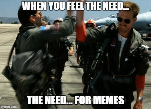 Need for Memes | WHEN YOU FEEL THE NEED... THE NEED... FOR MEMES | image tagged in top gun,need,memes,meme,top,gun | made w/ Imgflip meme maker