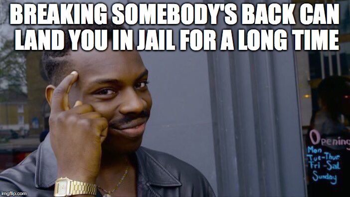 Roll Safe Think About It Meme | BREAKING SOMEBODY'S BACK CAN LAND YOU IN JAIL FOR A LONG TIME | image tagged in memes,roll safe think about it | made w/ Imgflip meme maker