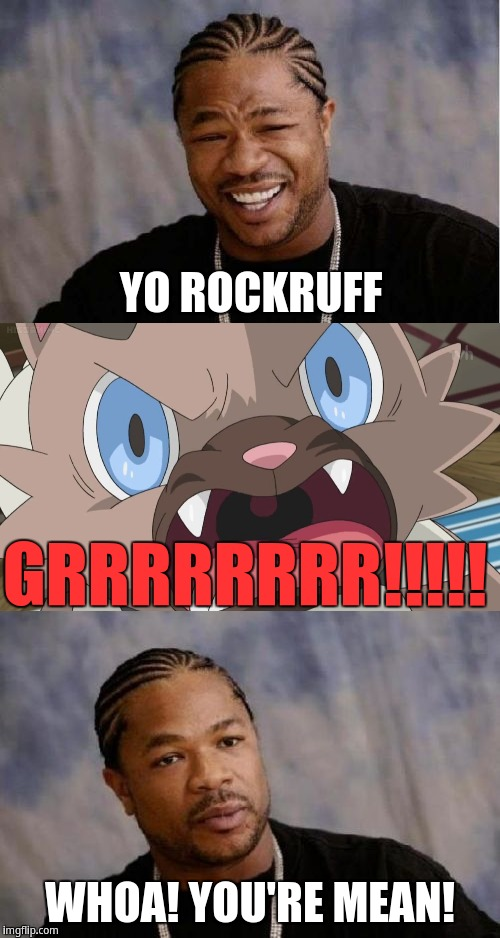 Rockruff is mean | YO ROCKRUFF WHOA! YOU'RE MEAN! GRRRRRRRR!!!!! | image tagged in rockruff,xzibit,yo dawg heard you,yo dawg,serious xzibit | made w/ Imgflip meme maker
