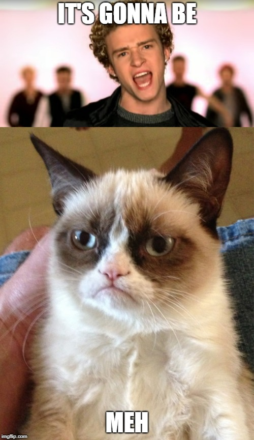It's gonna be... | IT'S GONNA BE MEH | image tagged in may,meh,grumpy cat,justin timberlake | made w/ Imgflip meme maker