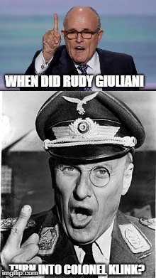 Giuliani/Klink | WHEN DID RUDY GIULIANI TURN INTO COLONEL KLINK? | image tagged in giuliani,klink,politics,when | made w/ Imgflip meme maker