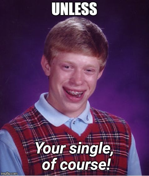 Bad Luck Brian Meme | UNLESS Your single, of course! | image tagged in memes,bad luck brian | made w/ Imgflip meme maker