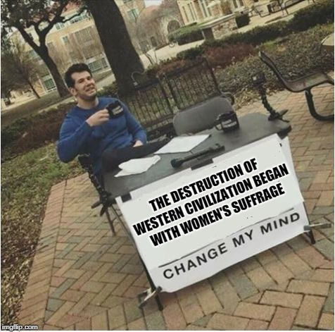 Change my mind | THE DESTRUCTION OF WESTERN CIVILIZATION BEGAN WITH WOMEN'S SUFFRAGE | image tagged in change my mind | made w/ Imgflip meme maker