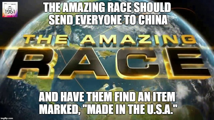 "The Amazing Race | THE AMAZING RACE SHOULD SEND EVERYONE TO CHINA AND HAVE THEM FIND AN ITEM MARKED, ""MADE IN THE U.S.A."" 