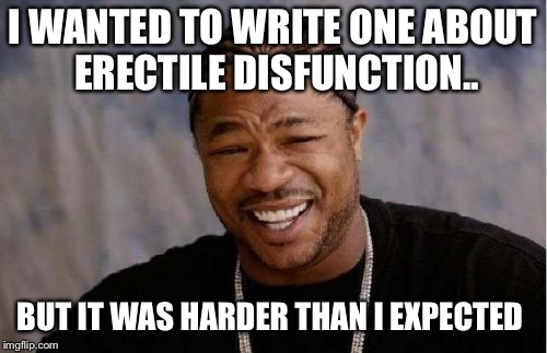 Yo Dawg Heard You Meme | I WANTED TO WRITE ONE ABOUT ERECTILE DISFUNCTION.. BUT IT WAS HARDER THAN I EXPECTED | image tagged in memes,yo dawg heard you | made w/ Imgflip meme maker