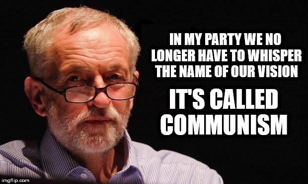 Corbyn's vision - Communism | IN MY PARTY WE NO LONGER HAVE TO WHISPER THE NAME OF OUR VISION IT'S CALLED COMMUNISM | image tagged in corbyn,corbyn eww,party of hate,communist socialist,anti-semitism,syria russia | made w/ Imgflip meme maker
