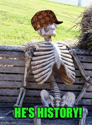 Waiting Skeleton Meme | HE'S HISTORY! | image tagged in memes,waiting skeleton,scumbag | made w/ Imgflip meme maker