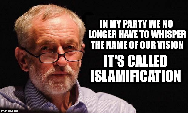Corbyn's vision - Islamification, Islamisation, Islamization | IN MY PARTY WE NO LONGER HAVE TO WHISPER THE NAME OF OUR VISION IT'S CALLED ISLAMIFICATION | image tagged in corbyn eww,party of hate,islamisation,islamization,communist socialist,vote corbyn | made w/ Imgflip meme maker