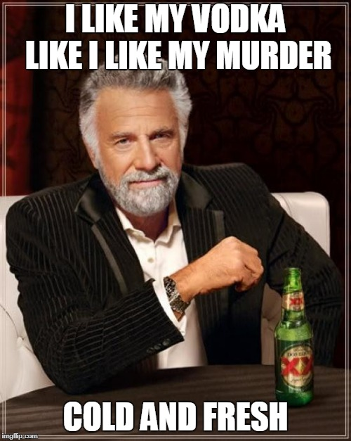 russian guy | I LIKE MY VODKA LIKE I LIKE MY MURDER COLD AND FRESH | image tagged in memes,the most interesting man in the world | made w/ Imgflip meme maker