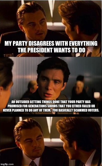 Inception Meme | MY PARTY DISAGREES WITH EVERYTHING THE PRESIDENT WANTS TO DO AN OUTSIDER GETTING THINGS DONE THAT YOUR PARTY HAS PROMISED FOR GENERATIONS SH | image tagged in memes,inception | made w/ Imgflip meme maker
