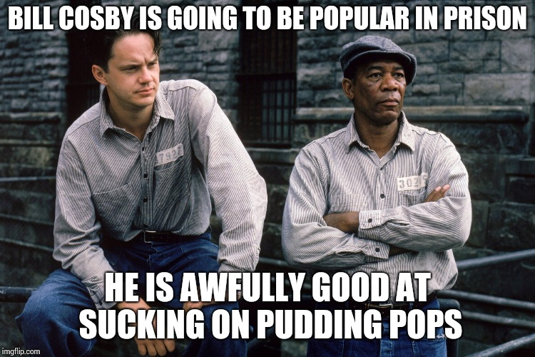 Cosby has a valuable talent | BILL COSBY IS GOING TO BE POPULAR IN PRISON HE IS AWFULLY GOOD AT SUCKING ON PUDDING POPS | image tagged in shawshank redemption,bill cosby,pudding,prison,pipe_picasso | made w/ Imgflip meme maker