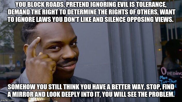 Roll Safe Think About It Meme | YOU BLOCK ROADS, PRETEND IGNORING EVIL IS TOLERANCE, DEMAND THE RIGHT TO DETERMINE THE RIGHTS OF OTHERS, WANT TO IGNORE LAWS YOU DON'T LIKE  | image tagged in memes,roll safe think about it | made w/ Imgflip meme maker