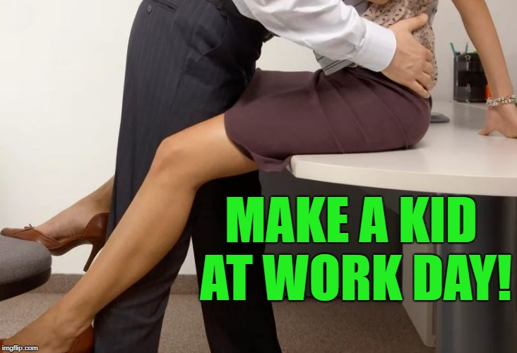 make a kid at work day! | MAKE A KID AT WORK DAY! | image tagged in work,kid | made w/ Imgflip meme maker