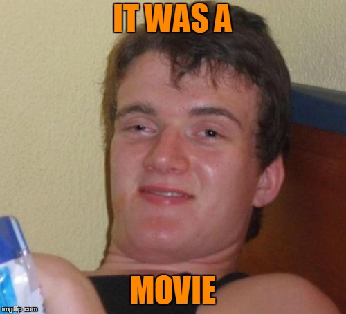 10 Guy Meme | IT WAS A MOVIE | image tagged in memes,10 guy | made w/ Imgflip meme maker