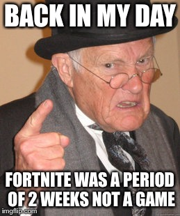 Back In My Day Meme | BACK IN MY DAY FORTNITE WAS A PERIOD OF 2 WEEKS NOT A GAME | image tagged in memes,back in my day,fortnite,video games,pc gaming,gaming | made w/ Imgflip meme maker