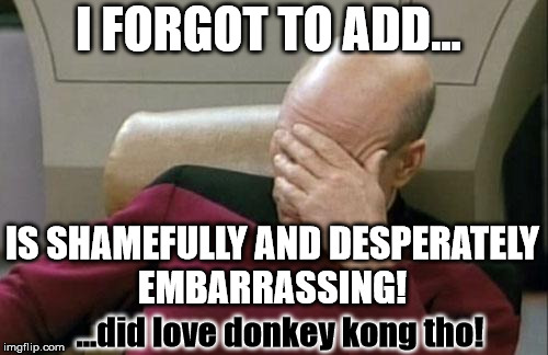 Captain Picard Facepalm Meme | I FORGOT TO ADD... IS SHAMEFULLY AND DESPERATELY EMBARRASSING! ...did love donkey kong tho! | image tagged in memes,captain picard facepalm | made w/ Imgflip meme maker