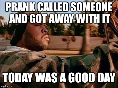 Prank calling is awesome | PRANK CALLED SOMEONE AND GOT AWAY WITH IT TODAY WAS A GOOD DAY | image tagged in memes,today was a good day,prank call,pranks,lucky | made w/ Imgflip meme maker