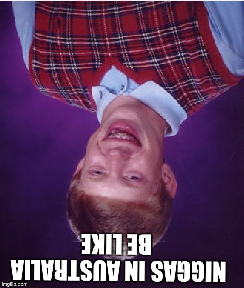 Bad Luck Brian Meme | N**GAS IN AUSTRALIA BE LIKE | image tagged in memes,bad luck brian | made w/ Imgflip meme maker