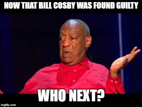Bill Cosby | NOW THAT BILL COSBY WAS FOUND GUILTY WHO NEXT? | image tagged in bill cosby | made w/ Imgflip meme maker
