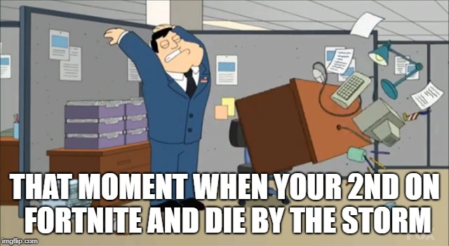THAT MOMENT WHEN YOUR 2ND ON FORTNITE AND DIE BY THE STORM | image tagged in desk flip | made w/ Imgflip meme maker