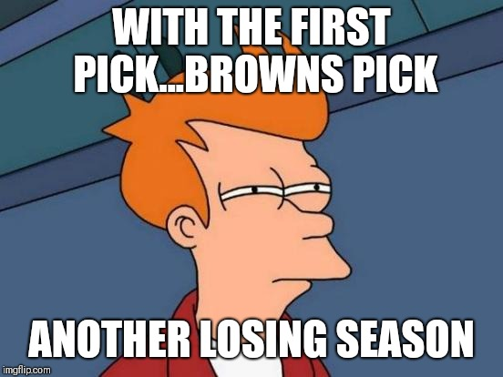 NFL browns pick 2018 | WITH THE FIRST PICK...BROWNS PICK ANOTHER LOSING SEASON | image tagged in memes,futurama fry,nfl memes,draft | made w/ Imgflip meme maker