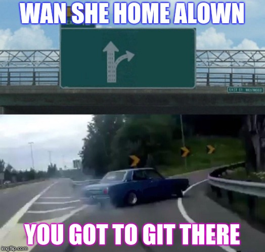 my funny memes | WAN SHE HOME ALOWN YOU GOT TO GIT THERE | image tagged in memes,left exit 12 off ramp | made w/ Imgflip meme maker