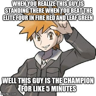 abals pokemon blue | WHEN YOU REALIZE THIS GUY IS STANDING THERE WHEN YOU BEAT THE ELITE FOUR IN FIRE RED AND LEAF GREEN WELL THIS GUY IS THE CHAMPION FOR LIKE 5 | image tagged in abals pokemon blue | made w/ Imgflip meme maker