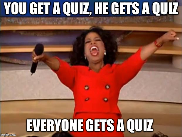 Oprah You Get A Meme | YOU GET A QUIZ, HE GETS A QUIZ EVERYONE GETS A QUIZ | image tagged in memes,oprah you get a | made w/ Imgflip meme maker