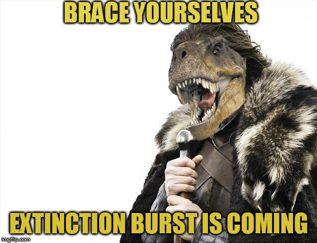 Brace Yourselves X is Coming Meme | BRACE YOURSELVES EXTINCTION BURST IS COMING | image tagged in memes,brace yourselves x is coming | made w/ Imgflip meme maker