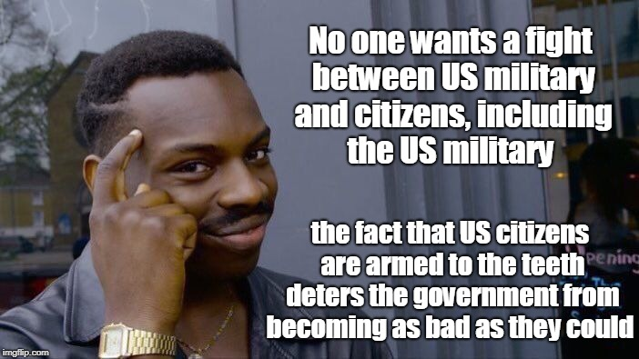 Roll Safe Think About It Meme | No one wants a fight between US military and citizens, including the US military the fact that US citizens are armed to the teeth deters the | image tagged in memes,roll safe think about it | made w/ Imgflip meme maker