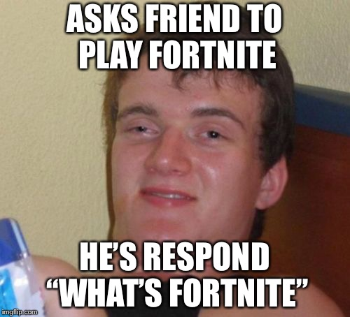 "10 Guy Meme | ASKS FRIEND TO PLAY FORTNITE HE'S RESPOND ""WHAT'S FORTNITE"" 
