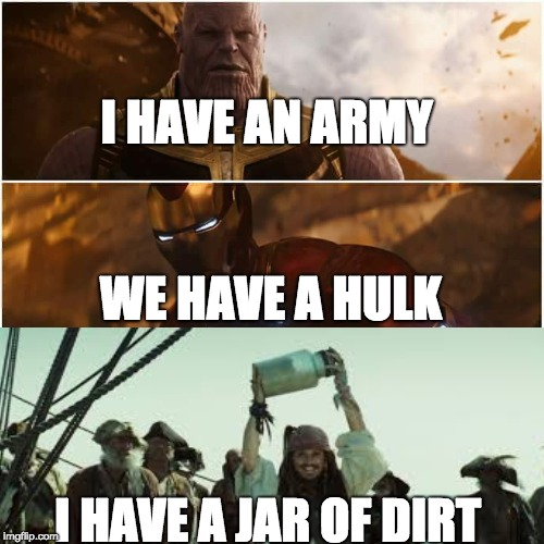 avengers infinity war | I HAVE AN ARMY I HAVE A JAR OF DIRT WE HAVE A HULK | image tagged in avengers infinity war | made w/ Imgflip meme maker